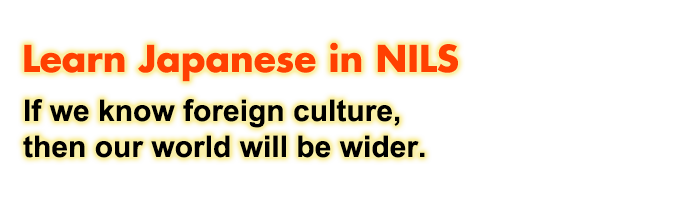 Learn Japanese in NILS - If we know foreign culture,then our world will be wider. -